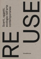 Re.use. Scarti, oggetti, ecologia nell'arte contemporanea. Catalogo della mostra (Treviso, 27 ottobre 2018-10 febbraio 2019). Ediz. a colori