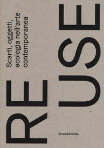 Copertina di 'Re.use. Scarti, oggetti, ecologia nell'arte contemporanea. Catalogo della mostra (Treviso, 27 ottobre 2018-10 febbraio 2019). Ediz. a colori'