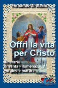 Copertina di 'Offrì la vita per Cristo. Itinerario di santa Filomena, vergine martire'
