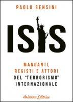 Isis. Mandanti, registi e attori del «terrorismo» internazionale - Sensini Paolo
