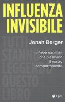 Influenza invisibile. Le forze nascoste che plasmano il nostro comportamento - Berger Jonah