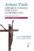Gridare il Vangelo con tutta la propria vita. Omelie domenicali e festive Anno liturgico C. - Arturo Paoli