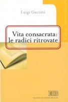 Vita consacrata: le radici ritrovate - Guccini Luigi