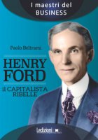 Henry Ford. Il capitalista ribelle - Beltrami Paolo