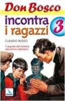 Don Bosco incontra i ragazzi. Vol. 3: Il segreto del sistema educativo salesiano - Russo Claudio