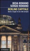 Berlino capitale. Storie e luoghi di una città europea - Romano Beda, Romano Sergio