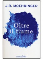 Oltre il fiume - J. R. Moehringer