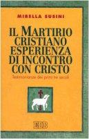 Il martirio cristiano esperienza di incontro con Cristo. Testimonianze dei primi tre secoli - Susini Mirella
