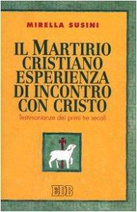 Copertina di 'Il martirio cristiano esperienza di incontro con Cristo. Testimonianze dei primi tre secoli'