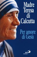 Per amore di Gesù - Teresa di Calcutta