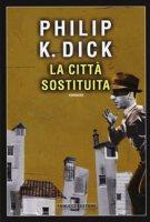 La città sostituita - Dick Philip K.