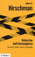 Retoriche dell'intransigenza. Perversità, futilità, messa a repentaglio - Hirschman Albert O.