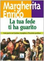 La tua fede ti ha guarito. Come guarire con il perdono, la preghiera e l'Eucaristia quotidiana - Enrico Margherita