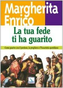 Copertina di 'La tua fede ti ha guarito. Come guarire con il perdono, la preghiera e l'Eucaristia quotidiana'