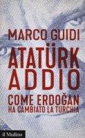 Atatürk addio. Come Erdogan ha cambiato la Turchia - Guidi Marco