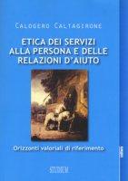 Etica dei servizi alla persona e delle relazioni d'aiuto. Orizzonti valoriali di riferimento - Caltagirone Calogero