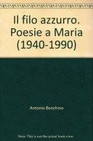 Il filo azzurro. Poesie a Maria (1940-1990) - Bonchino Antonio