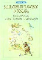 Sulle orme di Francesco in Toscana. Pellegrinaggio alla Verna, Montecasale, le celle di Cortona - Ricci Teobaldo