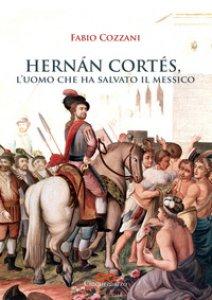 Copertina di 'Hernán Cortés. L'uomo che ha salvato il Messico'