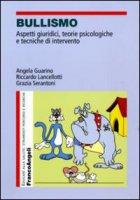 Bullismo. Aspetti giuridici, teorie psicologiche, tecniche di intervento - Guarino Angela, Lancellotti Riccardo, Serantoni Grazia