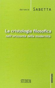 Copertina di 'La cristologia filosofica nell'orizzonte della modernità'