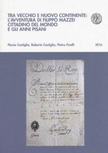 Copertina di 'Tra vecchio e nuovo continente: l'avventura di Filippo Mazzei cittadino del mondo e gli anni pisani'