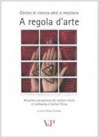 A regola d'arte. Attualità e prospettive dei mestieri d'arte in Lombardia e Canton Ticino - Colombo P.