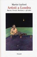 Artisti a Londra. Bacon, Freud, Hockney e gli altri - Gayford Martin
