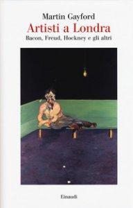 Copertina di 'Artisti a Londra. Bacon, Freud, Hockney e gli altri'