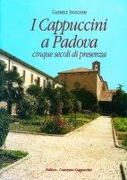 I cappuccini a Padova. Cinque secoli di presenza - Gabriele Ingegneri