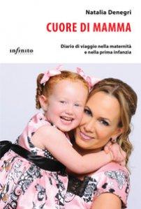 Copertina di 'Cuore di mamma. Diario di viaggio nella maternità e nella prima infanzia'