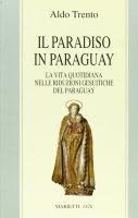 Il paradiso in Paraguay. La vita quotidiana nelle Riduzioni gesuitiche del Paraguay - Trento Aldo