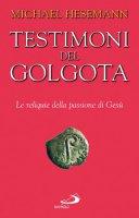 Testimoni del Golgota. Le reliquie della passione di Gesù - Hesemann Michael