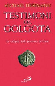 Copertina di 'Testimoni del Golgota. Le reliquie della passione di Gesù'