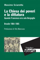 La Chiesa dei poveri e la dittatura. Quando Francesco era solo Bergoglio. Brasile 1964-1985 - Massimo Sciarretta