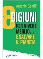 8 digiuni per vivere meglio... e salvare il pianeta - Antonio Gentili