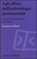 Agli albori dell'embriologia sperimentale. Storia di una disciplina scientifica - Ribatti Domenico