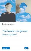 Tra l'assurdo e la speranza - Dario Antiseri