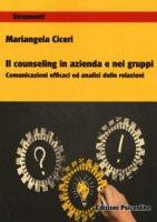Il counseling in azienda e nei gruppi. Comunicazioni e cafficaci ed analisi delle relazioni - Ciceri Mariangela