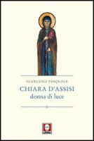 Chiara d'Assisi, donna di luce - Pasquale Gianluigi
