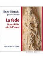 La fede. Dono di Dio atto dell'uomo - Enzo Bianchi