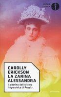 La zarina Alessandra. Il destino dell'ultima imperatrice di Russia - Erickson Carolly