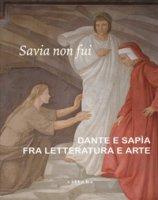 Savia non fui. Dante e Sapia fra letteratura e arte. Catalogo della mostra (Colle val d'Elsa, 7 aprile-28 ottobre 2018). Ediz. a colori
