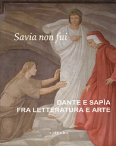 Copertina di 'Savia non fui. Dante e Sapia fra letteratura e arte. Catalogo della mostra (Colle val d'Elsa, 7 aprile-28 ottobre 2018). Ediz. a colori'