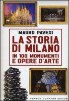 La storia di Milano in 100 monumenti e opere d'arte - Pavesi Mauro