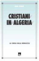 Cristiani in Algeria. La Chiesa della debolezza - Teissier Henri