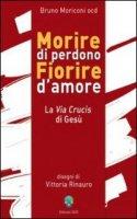 Morire di perdono fiorire d'amore. La Via Crucis di Gesù - Bruno Moriconi