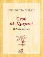 Gesù di Nazaret. Il poeta increato - Antonietta Potente