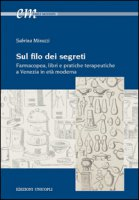 Sul filo dei segreti. Farmacopea, libri e pratiche terapeutiche a Venezia in età moderna - Minuzzi Sabrina