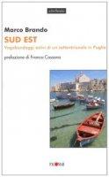 Sud est. Vagabondaggi estivi di un settentrionale in Puglia - Brando Marco